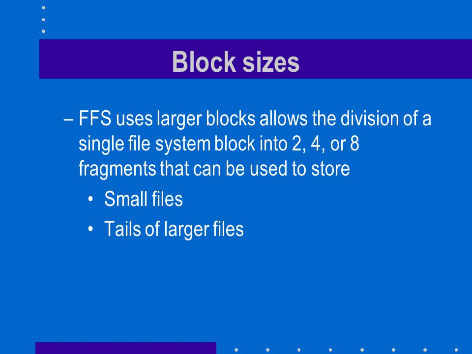 Block sizes –FFS uses larger blocks allows the division of a single file system block into 2, 4, or 8 fragments that can be used to store Small files Tails of larger files