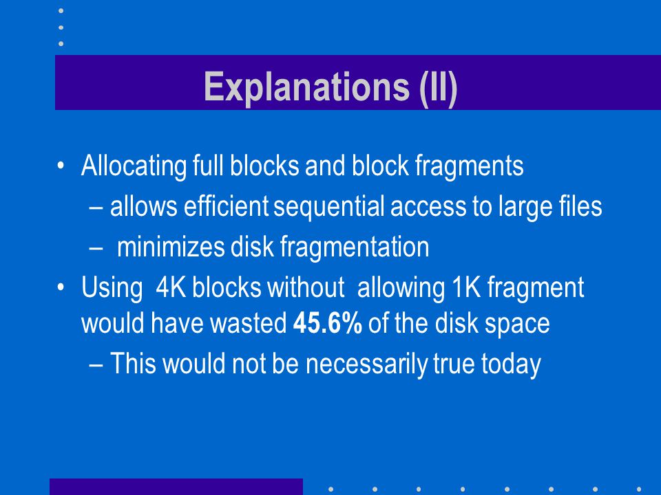 Explanations (II) Allocating full blocks and block fragments –allows efficient sequential access to large files – minimizes disk fragmentation Using 4K blocks without allowing 1K fragment would have wasted 45.6% of the disk space –This would not be necessarily true today