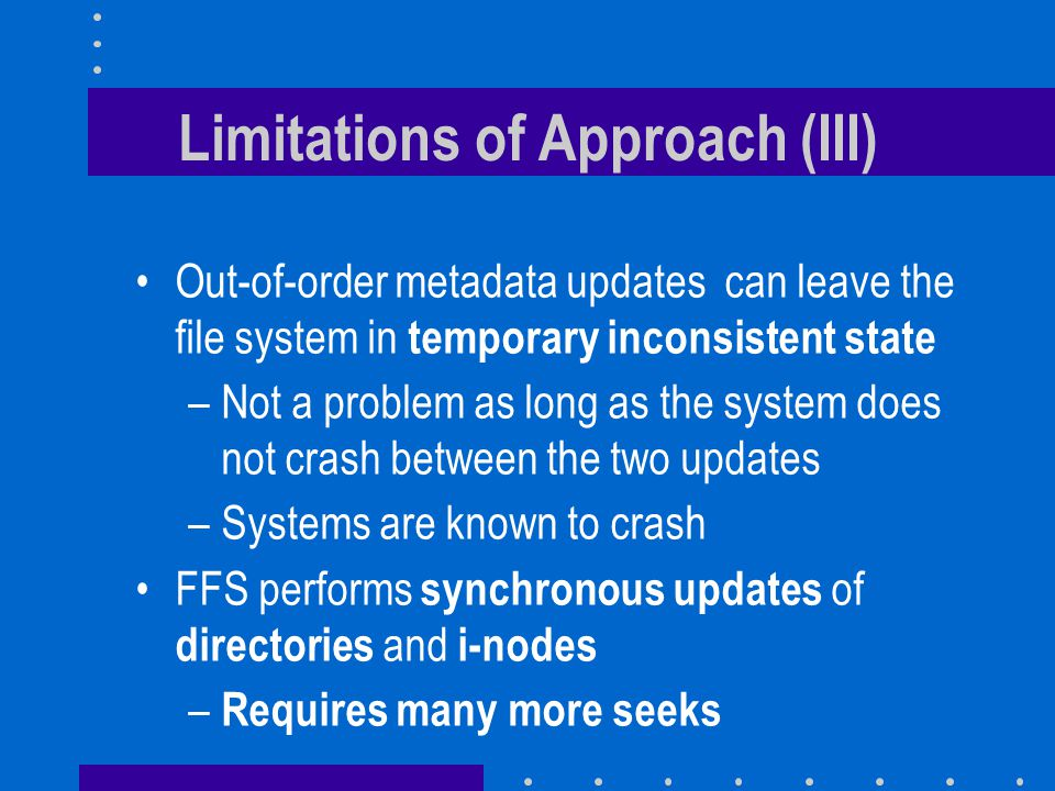 Limitations of Approach (III) Out-of-order metadata updates can leave the file system in temporary inconsistent state –Not a problem as long as the system does not crash between the two updates –Systems are known to crash FFS performs synchronous updates of directories and i-nodes – Requires many more seeks