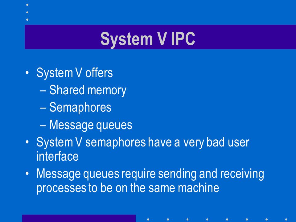 System V IPC System V offers –Shared memory –Semaphores –Message queues System V semaphores have a very bad user interface Message queues require sending and receiving processes to be on the same machine