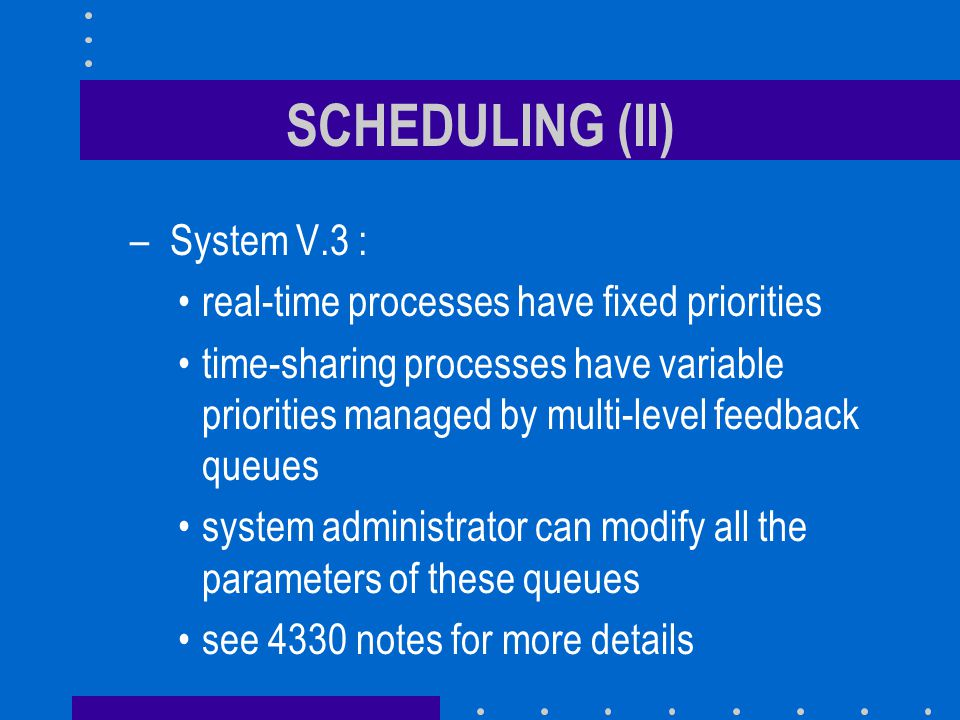 SCHEDULING (II) – System V.3 : real-time processes have fixed priorities time-sharing processes have variable priorities managed by multi-level feedback queues system administrator can modify all the parameters of these queues see 4330 notes for more details