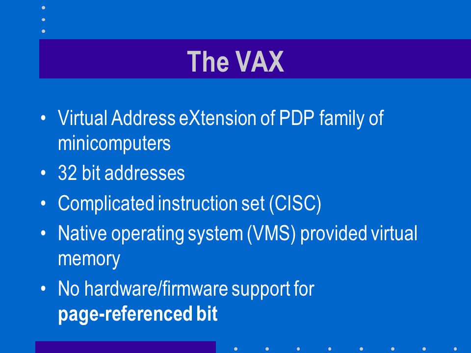 The VAX Virtual Address eXtension of PDP family of minicomputers 32 bit addresses Complicated instruction set (CISC) Native operating system (VMS) provided virtual memory No hardware/firmware support for page-referenced bit