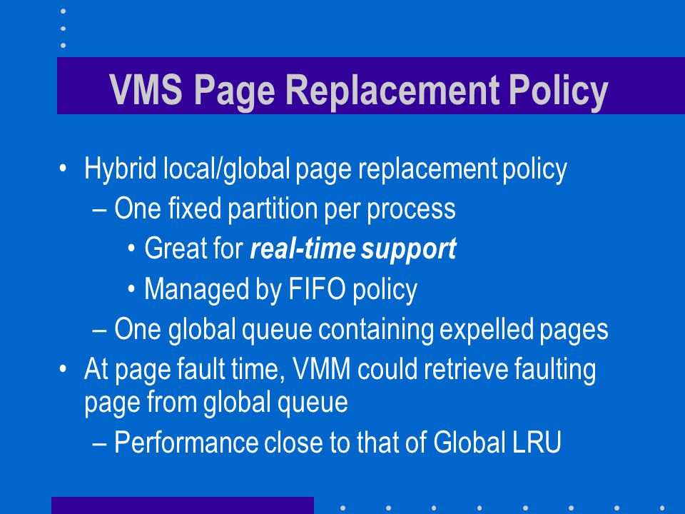 VMS Page Replacement Policy Hybrid local/global page replacement policy –One fixed partition per process Great for real-time support Managed by FIFO policy –One global queue containing expelled pages At page fault time, VMM could retrieve faulting page from global queue –Performance close to that of Global LRU