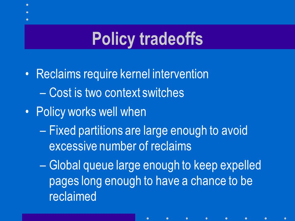 Policy tradeoffs Reclaims require kernel intervention –Cost is two context switches Policy works well when –Fixed partitions are large enough to avoid excessive number of reclaims –Global queue large enough to keep expelled pages long enough to have a chance to be reclaimed