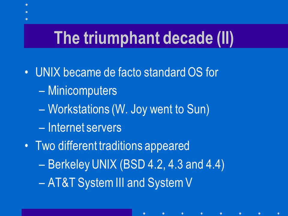 The triumphant decade (II) UNIX became de facto standard OS for –Minicomputers –Workstations (W.