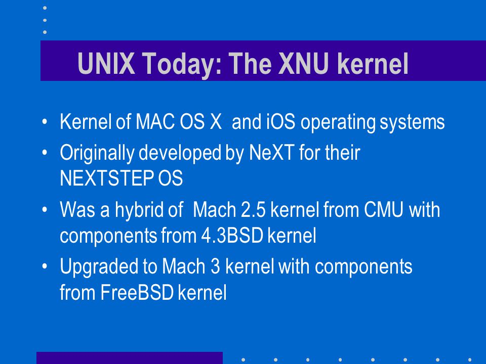 UNIX Today: The XNU kernel Kernel of MAC OS X and iOS operating systems Originally developed by NeXT for their NEXTSTEP OS Was a hybrid of Mach 2.5 kernel from CMU with components from 4.3BSD kernel Upgraded to Mach 3 kernel with components from FreeBSD kernel