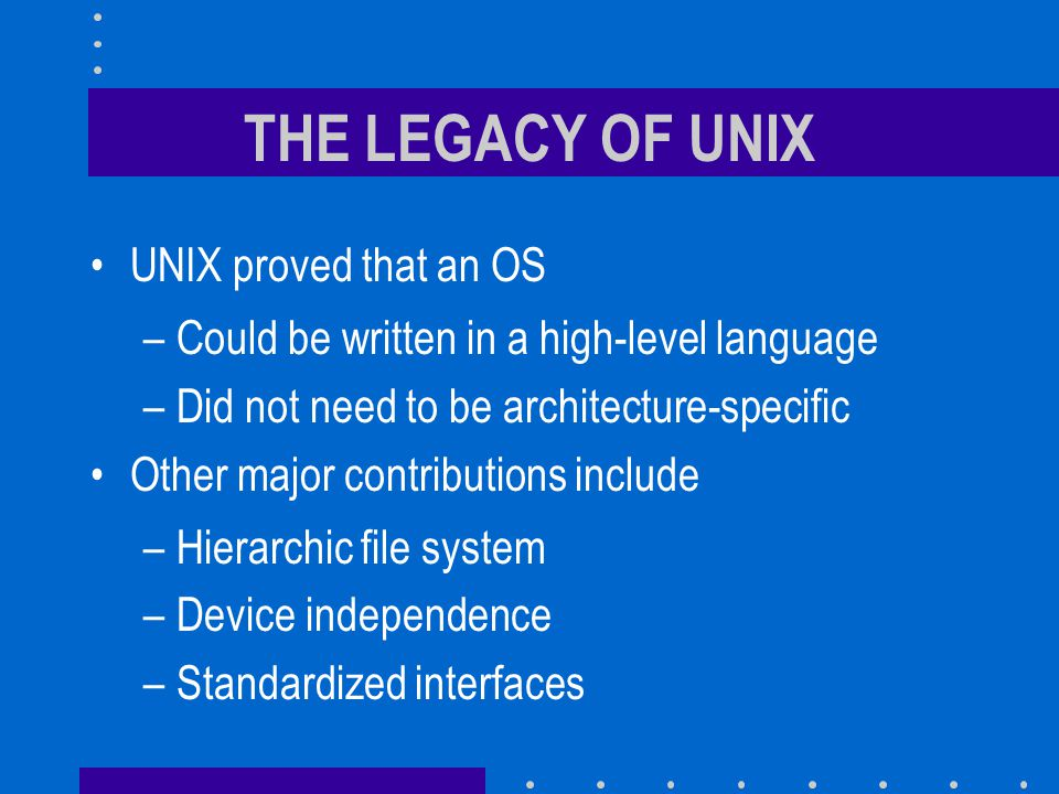 THE LEGACY OF UNIX UNIX proved that an OS –Could be written in a high-level language –Did not need to be architecture-specific Other major contributions include –Hierarchic file system –Device independence –Standardized interfaces