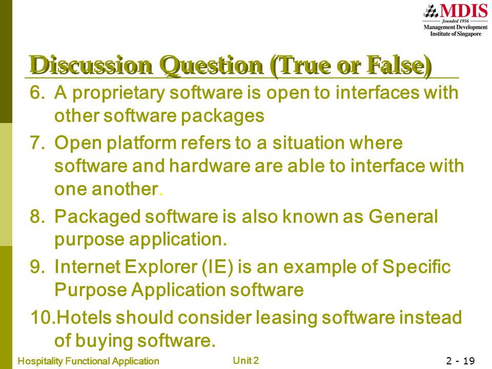 Hospitality Functional Application Unit 2 2 - 19 Discussion Question (True or False) 6.A proprietary software is open to interfaces with other software packages 7.Open platform refers to a situation where software and hardware are able to interface with one another.