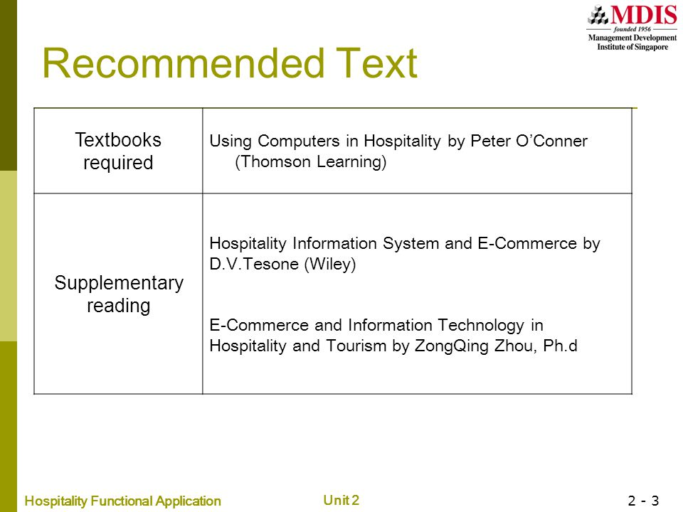 Hospitality Functional Application Unit 2 2 - 3 Recommended Text Textbooks required Using Computers in Hospitality by Peter O'Conner (Thomson Learning) Supplementary reading Hospitality Information System and E-Commerce by D.V.Tesone (Wiley) E-Commerce and Information Technology in Hospitality and Tourism by ZongQing Zhou, Ph.d