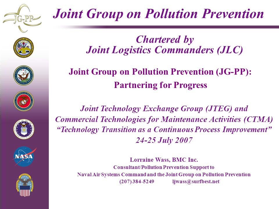4/29/2015 Joint Group on Pollution Prevention Chartered by Joint Logistics Commanders (JLC) Joint Technology Exchange Group (JTEG) and Commercial Technologies for Maintenance Activities (CTMA) Technology Transition as a Continuous Process Improvement 24-25 July 2007 Lorraine Wass, BMC Inc.