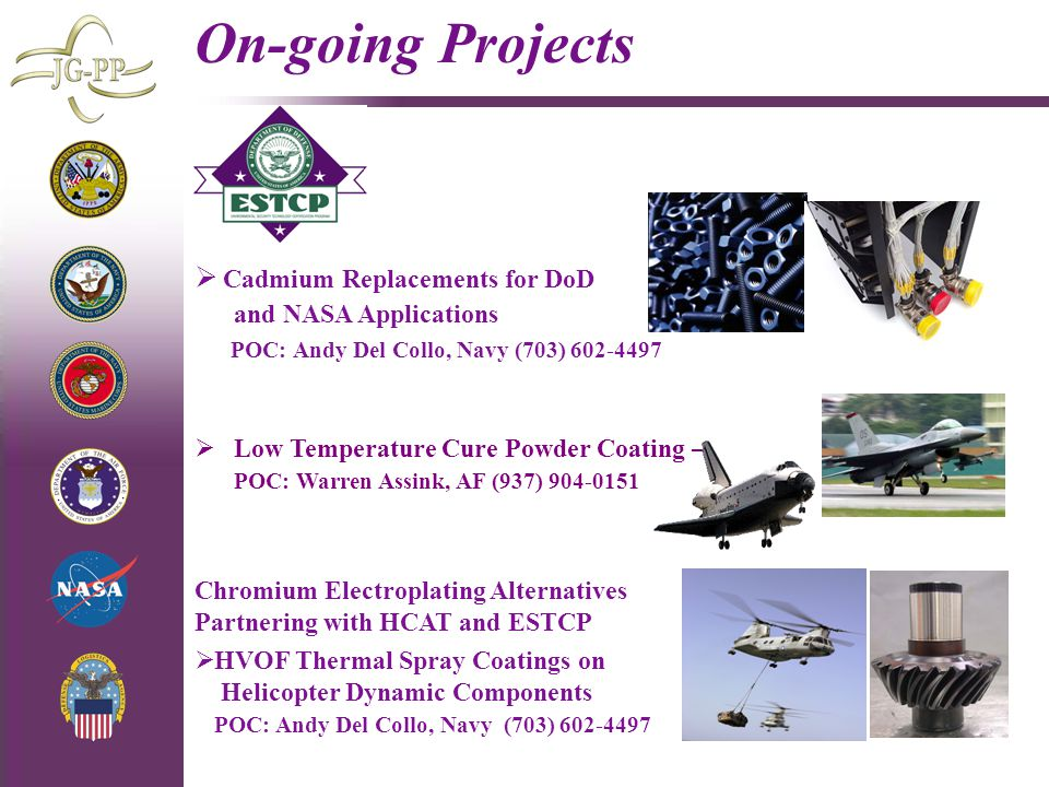 4/29/2015 On-going Projects  Cadmium Replacements for DoD and NASA Applications POC: Andy Del Collo, Navy (703) 602-4497  Low Temperature Cure Powder Coating – POC: Warren Assink, AF (937) 904-0151  HVOF Thermal Spray Coatings on Helicopter Dynamic Components POC: Andy Del Collo, Navy (703) 602-4497 Chromium Electroplating Alternatives Partnering with HCAT and ESTCP