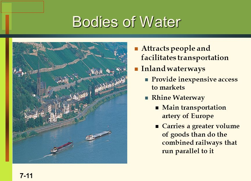 Bodies of Water Attracts people and facilitates transportation Inland waterways Provide inexpensive access to markets Rhine Waterway Main transportation artery of Europe Carries a greater volume of goods than do the combined railways that run parallel to it Insert Rhine photo 7-11