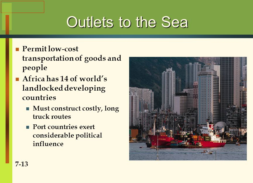 Outlets to the Sea Permit low-cost transportation of goods and people Africa has 14 of world's landlocked developing countries Must construct costly, long truck routes Port countries exert considerable political influence 7-13