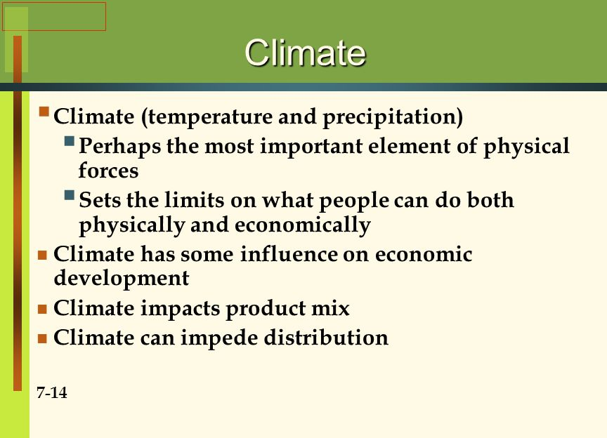 Climate  Climate (temperature and precipitation)  Perhaps the most important element of physical forces  Sets the limits on what people can do both physically and economically Climate has some influence on economic development Climate impacts product mix Climate can impede distribution 7-14