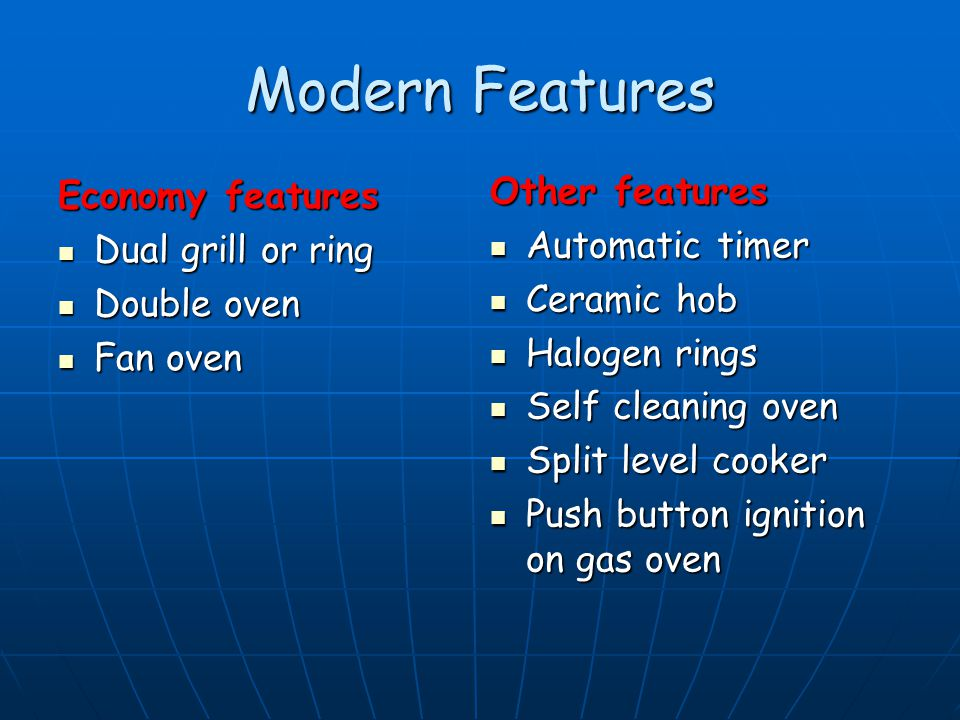 Modern Features Economy features Dual grill or ring Dual grill or ring Double oven Double oven Fan oven Fan oven Other features Automatic timer Automatic timer Ceramic hob Ceramic hob Halogen rings Halogen rings Self cleaning oven Self cleaning oven Split level cooker Split level cooker Push button ignition on gas oven Push button ignition on gas oven