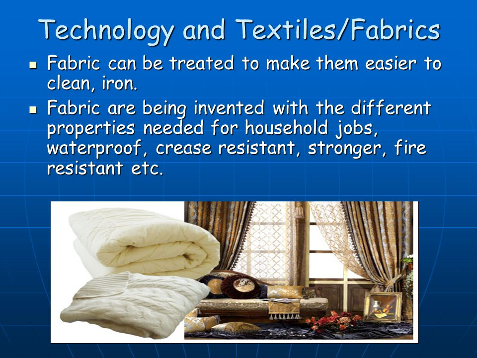 Technology and Textiles/Fabrics Fabric can be treated to make them easier to clean, iron.