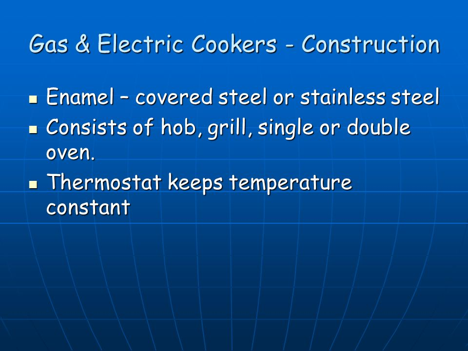 Gas & Electric Cookers - Construction Enamel – covered steel or stainless steel Enamel – covered steel or stainless steel Consists of hob, grill, single or double oven.