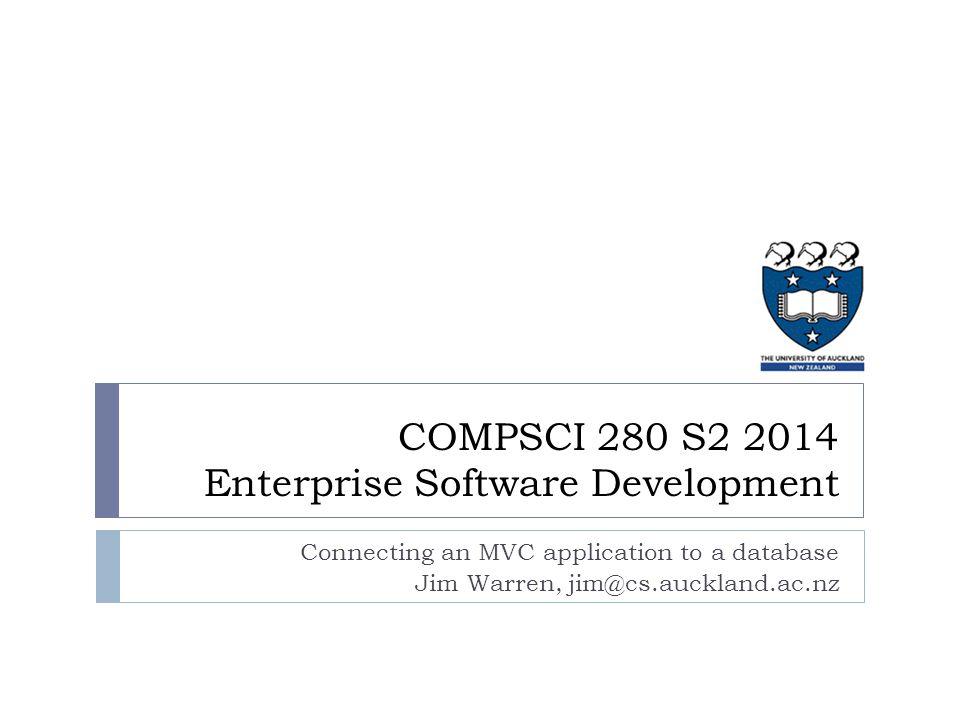 Connecting an MVC application to a database Jim Warren, jim@cs.auckland.ac.nz COMPSCI 280 S2 2014 Enterprise Software Development