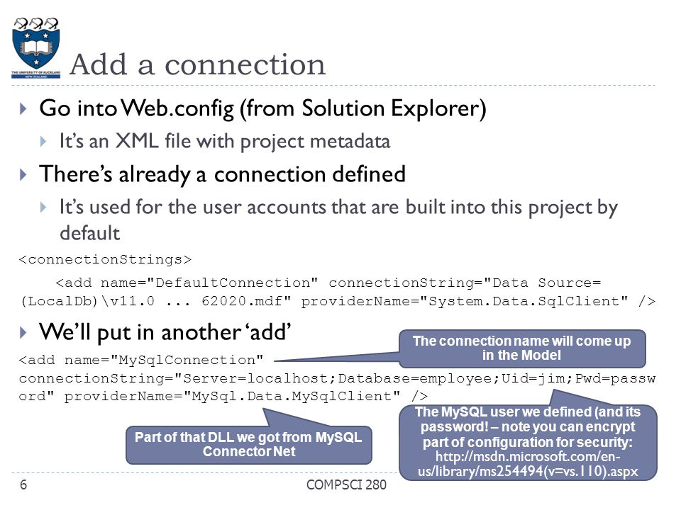 Add a connection  Go into Web.config (from Solution Explorer)  It's an XML file with project metadata  There's already a connection defined  It's used for the user accounts that are built into this project by default  We'll put in another 'add' COMPSCI 2806 The connection name will come up in the Model Part of that DLL we got from MySQL Connector Net The MySQL user we defined (and its password.