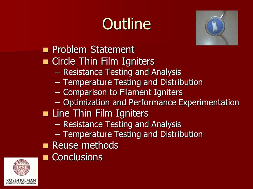 Outline Problem Statement Problem Statement Circle Thin Film Igniters Circle Thin Film Igniters –Resistance Testing and Analysis –Temperature Testing and Distribution –Comparison to Filament Igniters –Optimization and Performance Experimentation Line Thin Film Igniters Line Thin Film Igniters –Resistance Testing and Analysis –Temperature Testing and Distribution Reuse methods Reuse methods Conclusions Conclusions
