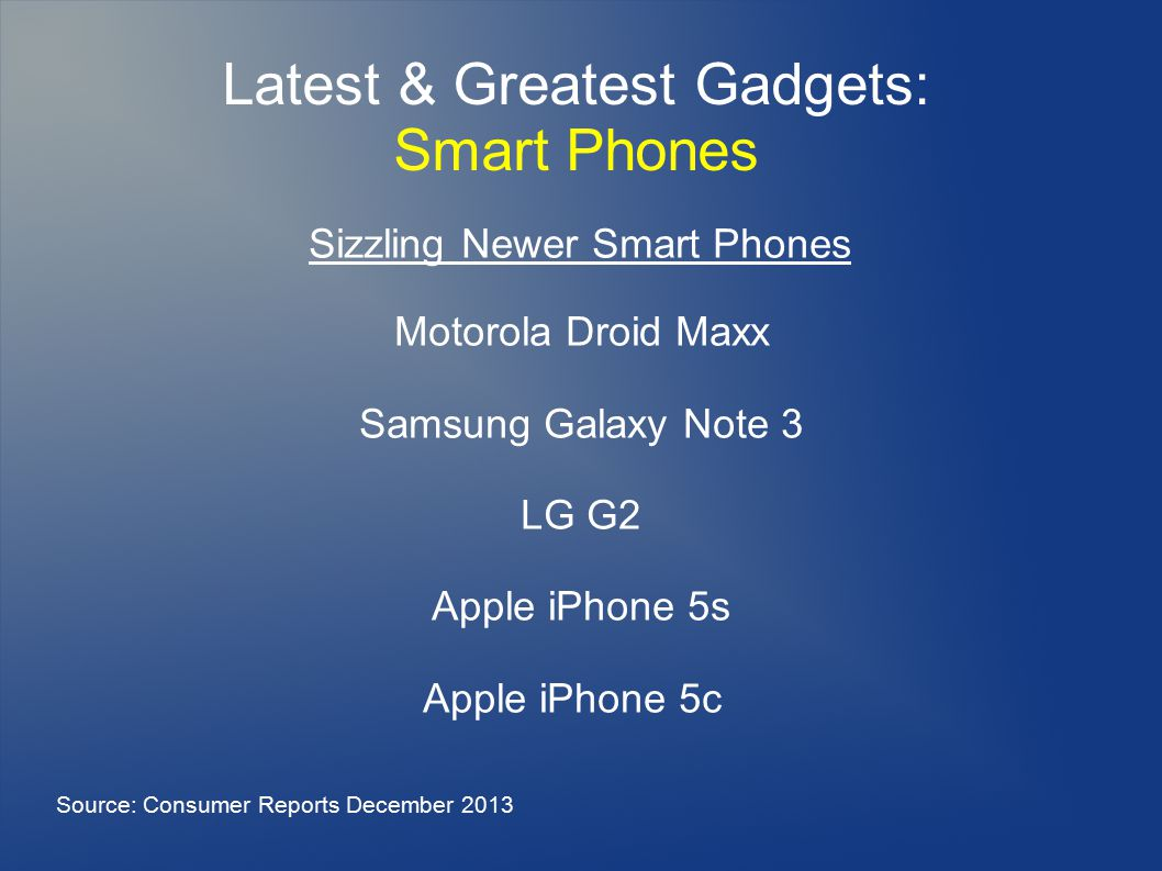 Latest & Greatest Gadgets: Smart Phones Motorola Droid Maxx Samsung Galaxy Note 3 LG G2 Apple iPhone 5s Apple iPhone 5c Source: Consumer Reports December 2013 Sizzling Newer Smart Phones