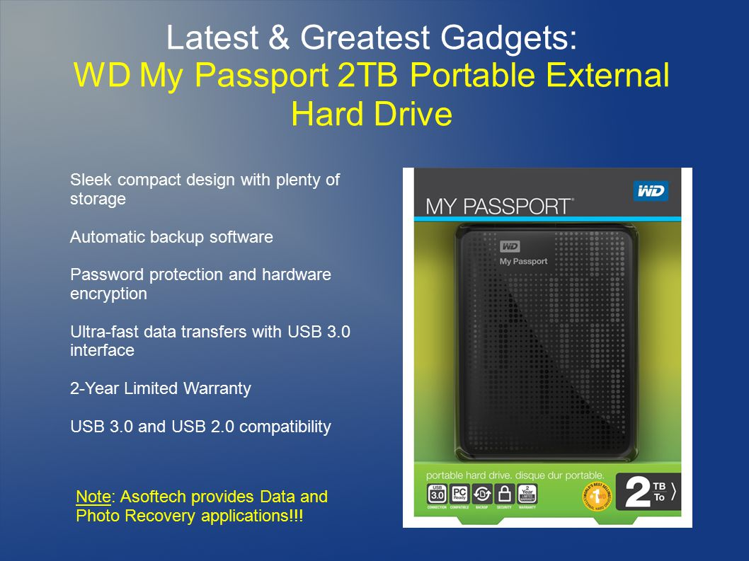 Latest & Greatest Gadgets: WD My Passport 2TB Portable External Hard Drive Sleek compact design with plenty of storage Automatic backup software Password protection and hardware encryption Ultra-fast data transfers with USB 3.0 interface 2-Year Limited Warranty USB 3.0 and USB 2.0 compatibility Note: Asoftech provides Data and Photo Recovery applications!!!