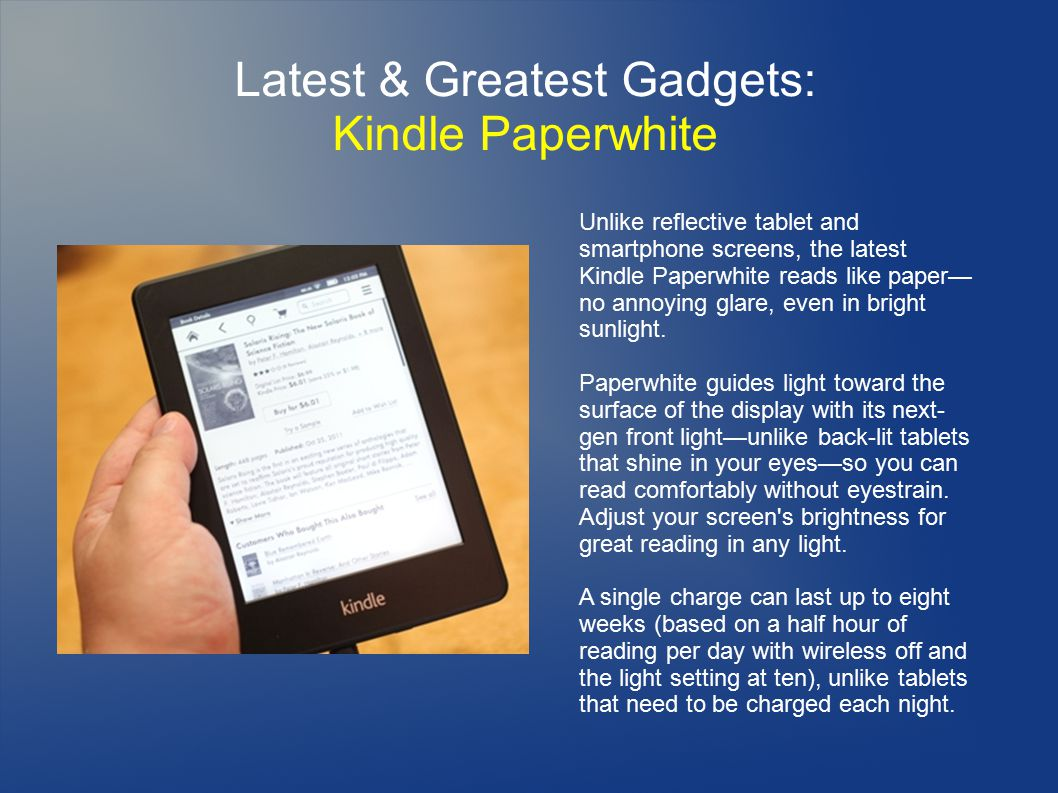 Latest & Greatest Gadgets: Kindle Paperwhite Unlike reflective tablet and smartphone screens, the latest Kindle Paperwhite reads like paper— no annoying glare, even in bright sunlight.