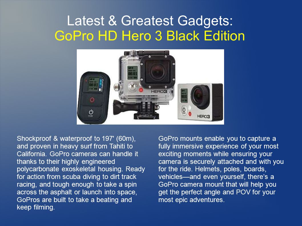 Latest & Greatest Gadgets: GoPro HD Hero 3 Black Edition GoPro mounts enable you to capture a fully immersive experience of your most exciting moments while ensuring your camera is securely attached and with you for the ride.