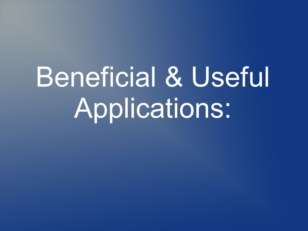 Beneficial & Useful Applications: