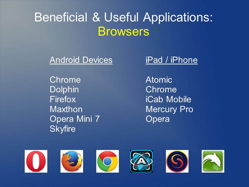 Beneficial & Useful Applications: Browsers Android Devices Chrome Dolphin Firefox Maxthon Opera Mini 7 Skyfire iPad / iPhone Atomic Chrome iCab Mobile Mercury Pro Opera