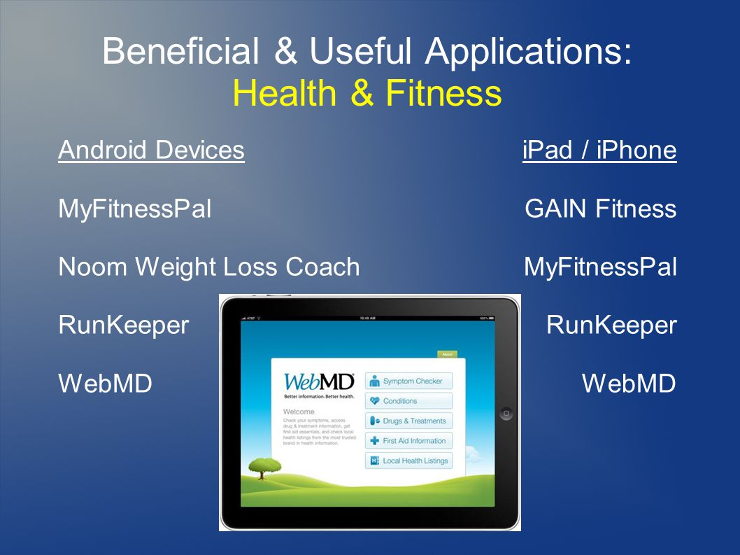 Beneficial & Useful Applications: Health & Fitness Android Devices MyFitnessPal Noom Weight Loss Coach RunKeeper WebMD iPad / iPhone GAIN Fitness MyFitnessPal RunKeeper WebMD