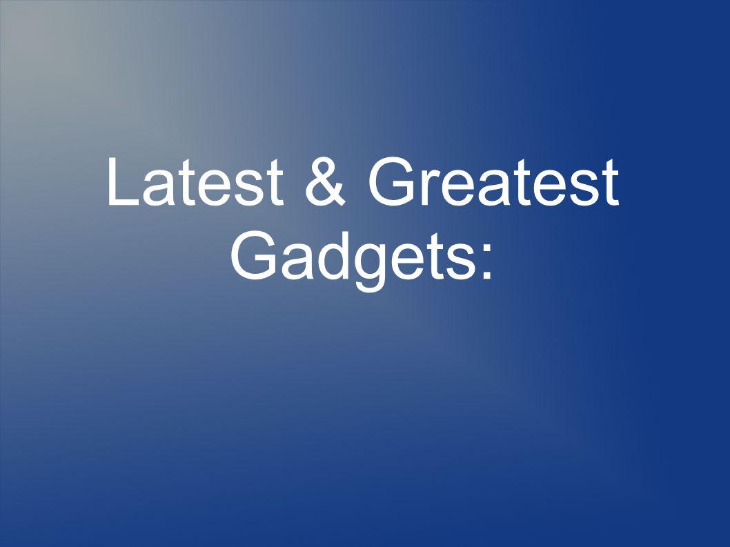 Latest & Greatest Gadgets: