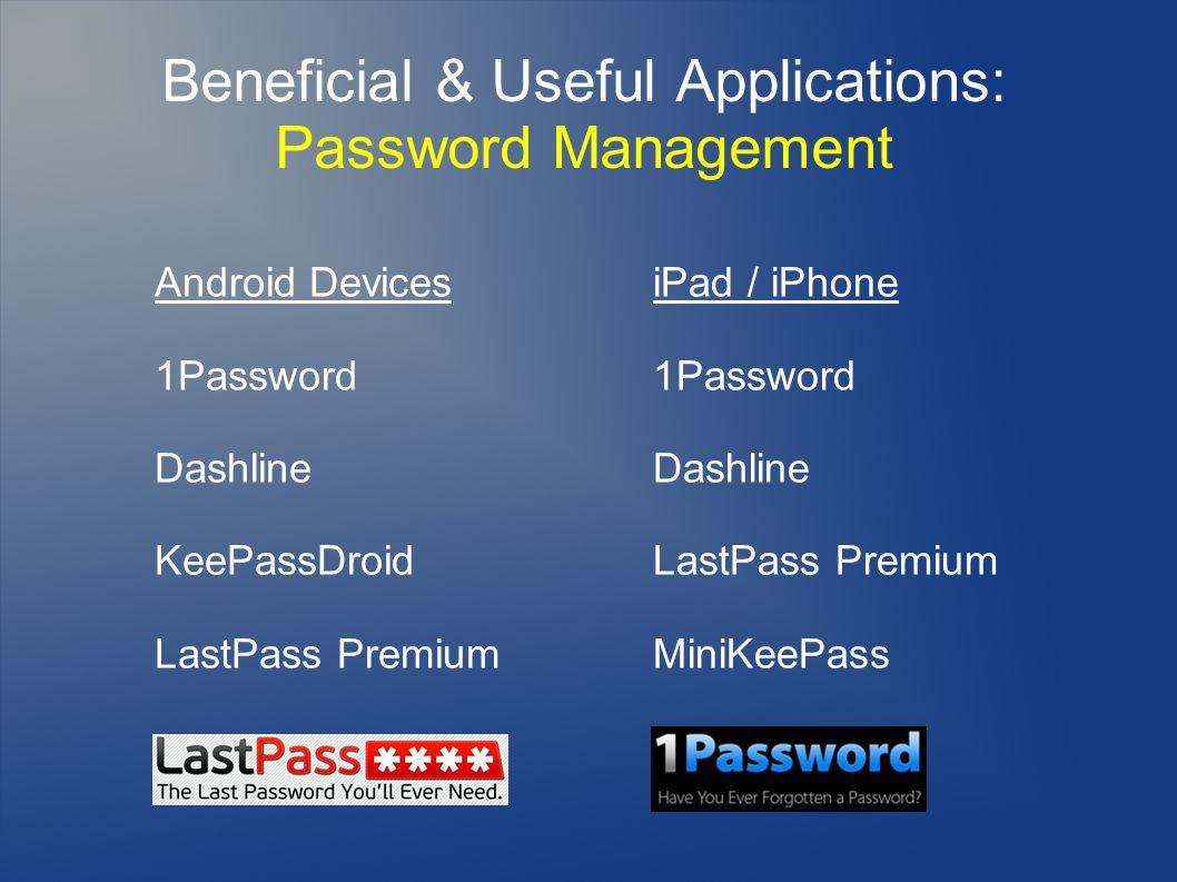 Beneficial & Useful Applications: Password Management Android Devices 1Password Dashline KeePassDroid LastPass Premium iPad / iPhone 1Password Dashline LastPass Premium MiniKeePass