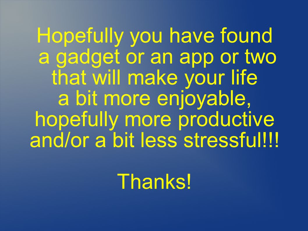 Hopefully you have found a gadget or an app or two that will make your life a bit more enjoyable, hopefully more productive and/or a bit less stressful!!.