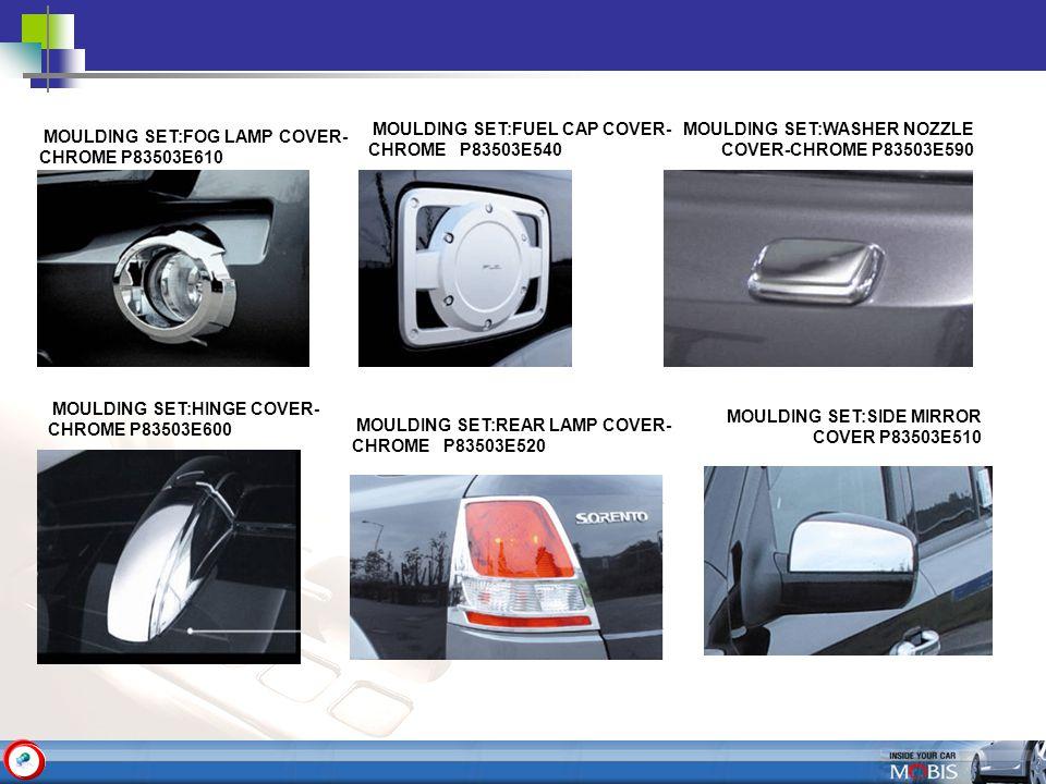 MOULDING SET:FOG LAMP COVER- CHROME P83503E610 MOULDING SET:FUEL CAP COVER- CHROME P83503E540 MOULDING SET:REAR LAMP COVER- CHROME P83503E520 MOULDING SET:HINGE COVER- CHROME P83503E600 MOULDING SET:SIDE MIRROR COVER P83503E510 MOULDING SET:WASHER NOZZLE COVER-CHROME P83503E590