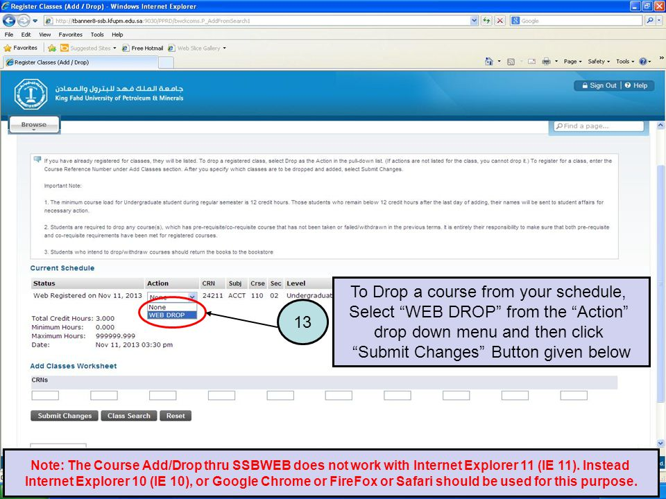 To Drop a course from your schedule, Select WEB DROP from the Action drop down menu and then click Submit Changes Button given below 13 Note: The Course Add/Drop thru SSBWEB does not work with Internet Explorer 11 (IE 11).