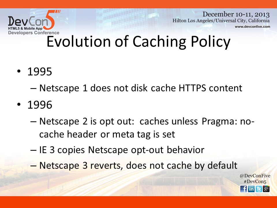 Evolution of Caching Policy 1995 – Netscape 1 does not disk cache HTTPS content 1996 – Netscape 2 is opt out: caches unless Pragma: no- cache header or meta tag is set – IE 3 copies Netscape opt-out behavior – Netscape 3 reverts, does not cache by default