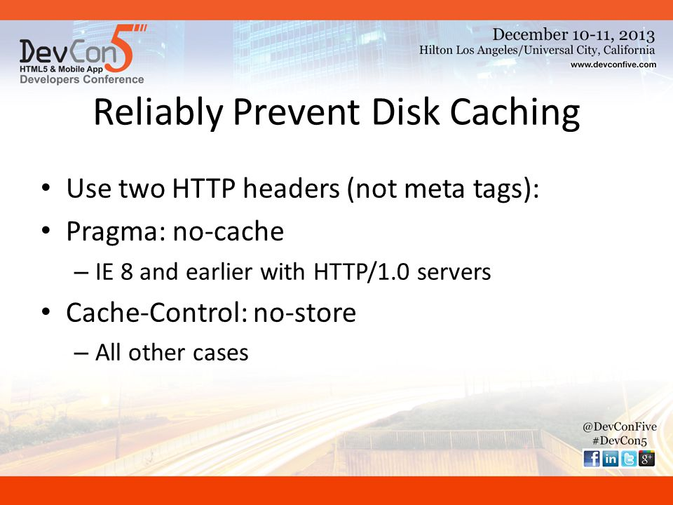 Reliably Prevent Disk Caching Use two HTTP headers (not meta tags): Pragma: no-cache – IE 8 and earlier with HTTP/1.0 servers Cache-Control: no-store – All other cases