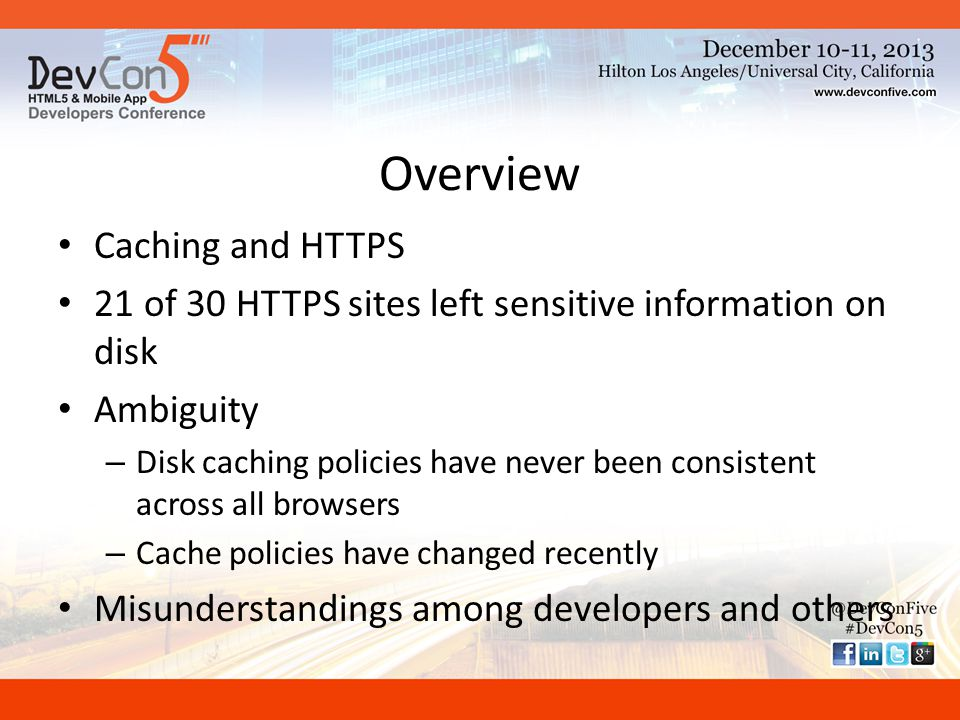 Overview Caching and HTTPS 21 of 30 HTTPS sites left sensitive information on disk Ambiguity – Disk caching policies have never been consistent across all browsers – Cache policies have changed recently Misunderstandings among developers and others