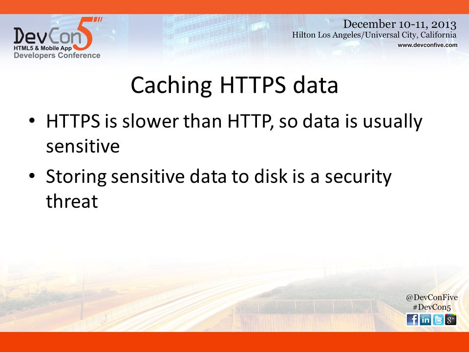 History of Disk Caching Policies Never cache HTTPS – Netscape 1, 3+ – Mozilla – Firefox 1, 2 – Safari Opt-in – Firefox 3, 3.5 Non-standard opt-out – Netscape 2 – IE 3 Generous opt-out – IE 4-8 – IE 9 – IE 10 Strict standards compliance – Chrome – Firefox 4+