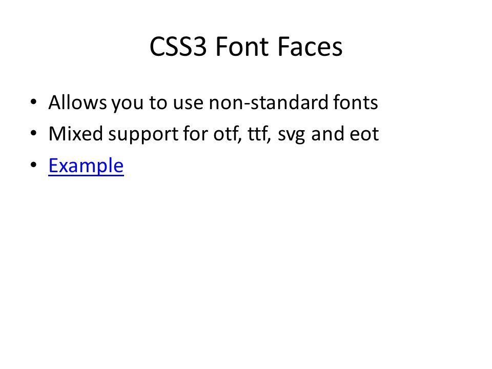 CSS3 Font Faces Allows you to use non-standard fonts Mixed support for otf, ttf, svg and eot Example