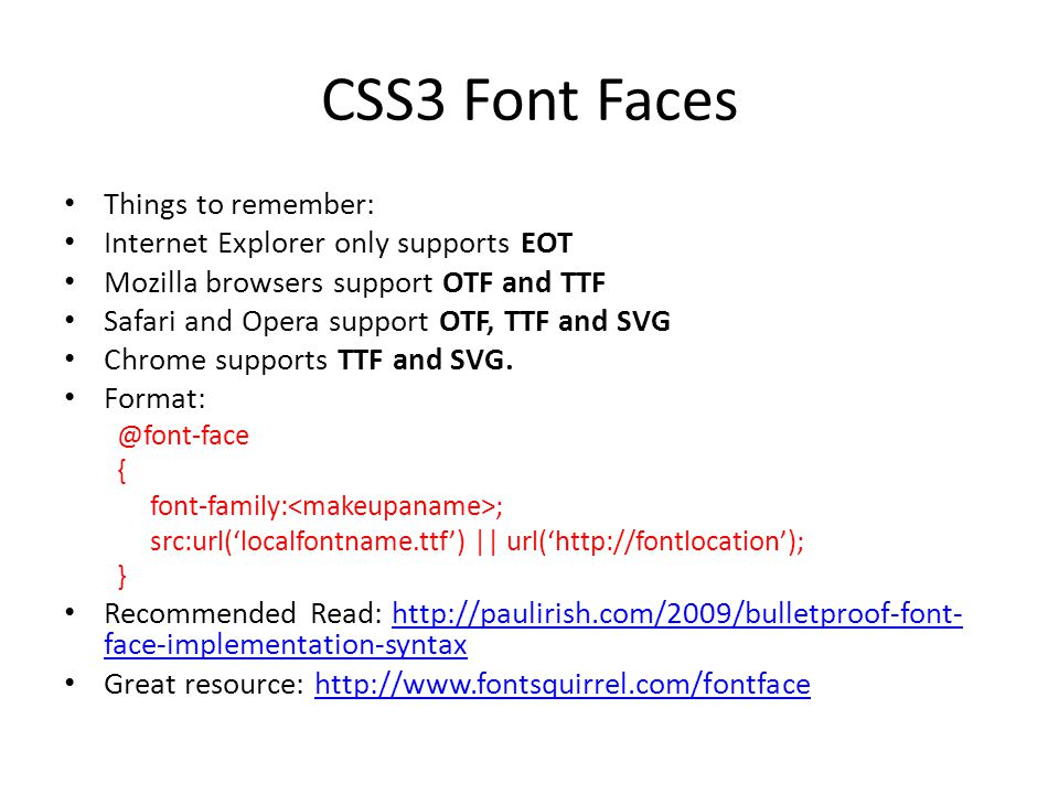 CSS3 Font Faces Things to remember: Internet Explorer only supports EOT Mozilla browsers support OTF and TTF Safari and Opera support OTF, TTF and SVG Chrome supports TTF and SVG.