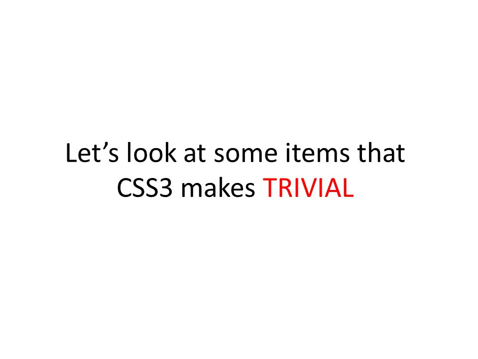 Let's look at some items that CSS3 makes TRIVIAL