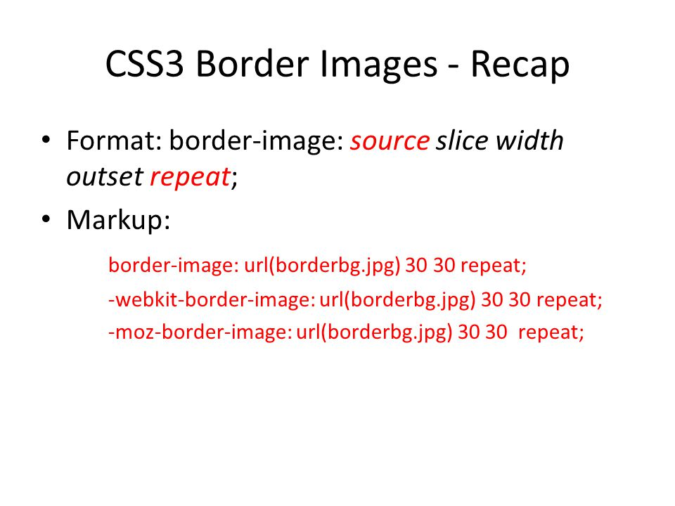 CSS3 Border Images - Recap Format: border-image: source slice width outset repeat; Markup: border-image: url(borderbg.jpg) 30 30 repeat; -webkit-border-image: url(borderbg.jpg) 30 30 repeat; -moz-border-image: url(borderbg.jpg) 30 30 repeat;