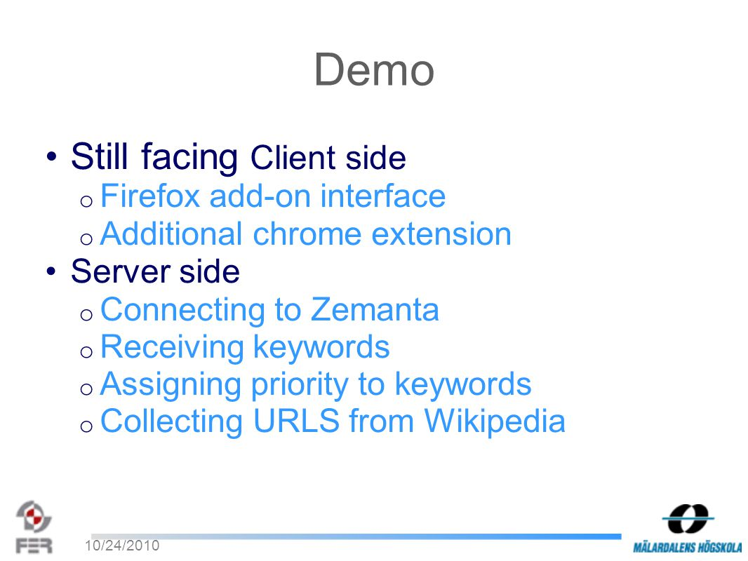 10/24/2010 Demo Still facing Client side o Firefox add-on interface o Additional chrome extension Server side o Connecting to Zemanta o Receiving keywords o Assigning priority to keywords o Collecting URLS from Wikipedia