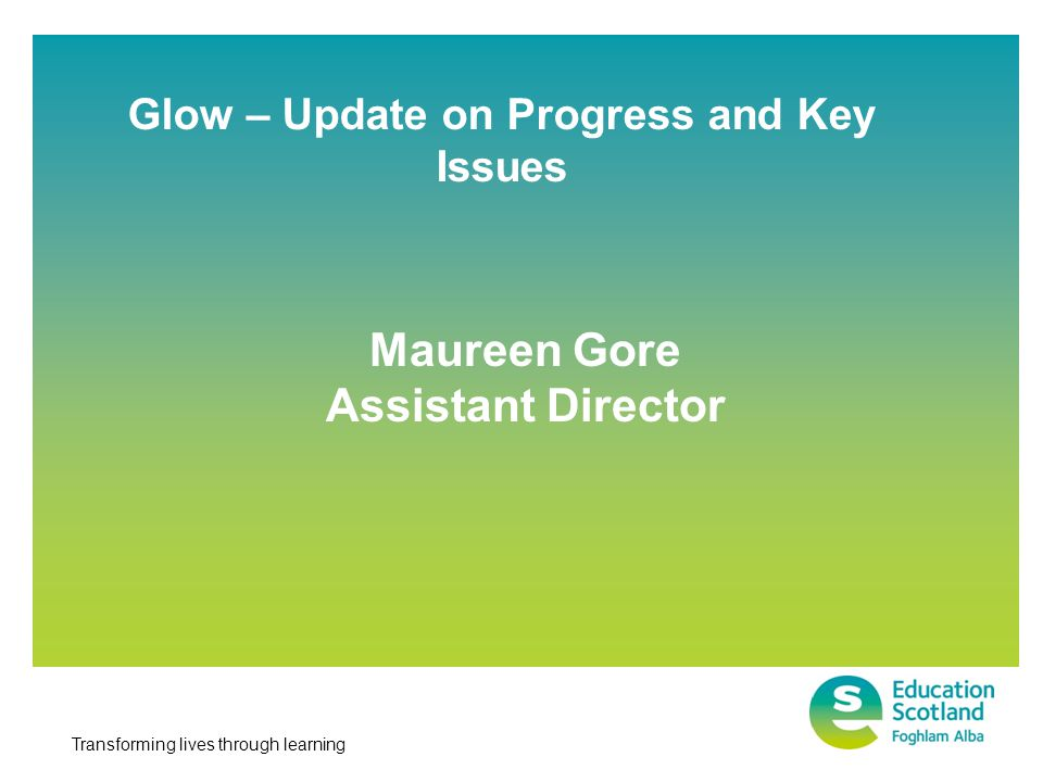 Transforming lives through learning Glow – Update on Progress and Key Issues Maureen Gore Assistant Director