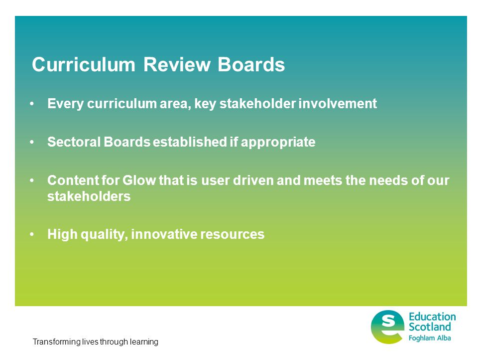 Transforming lives through learning Every curriculum area, key stakeholder involvement Sectoral Boards established if appropriate Content for Glow tha