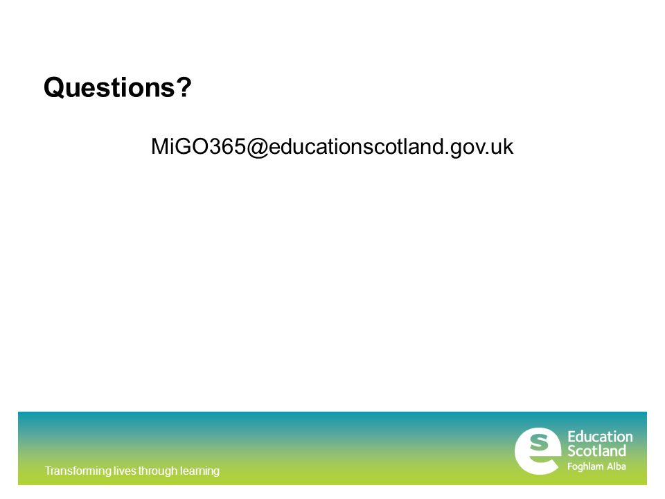 Transforming lives through learning Questions? MiGO365@educationscotland.gov.uk