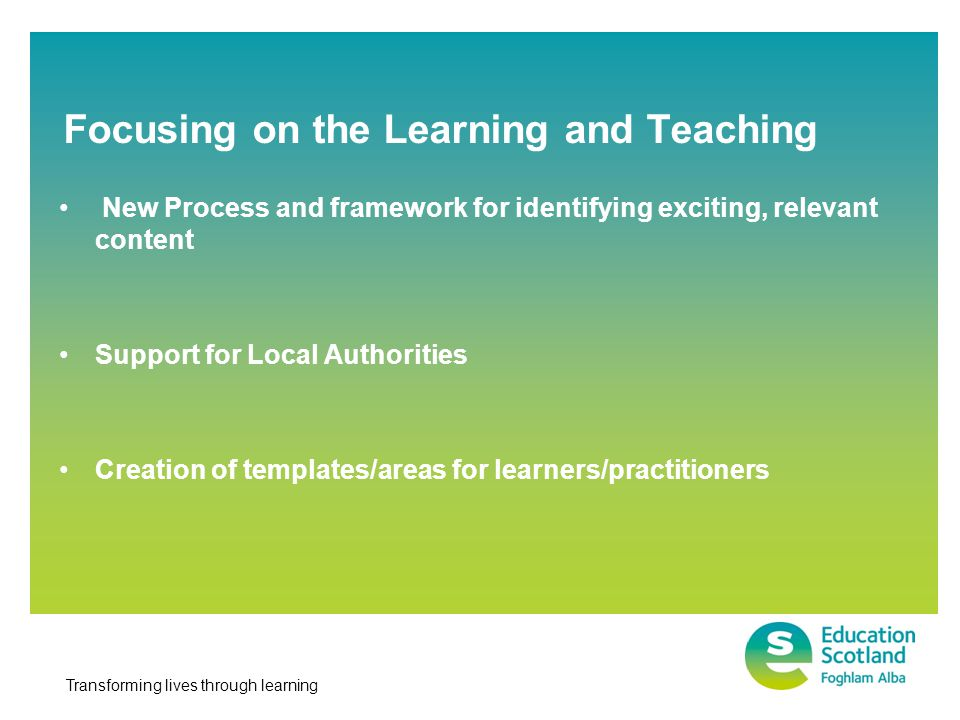 Transforming lives through learning New Process and framework for identifying exciting, relevant content Support for Local Authorities Creation of templates/areas for learners/practitioners Focusing on the Learning and Teaching