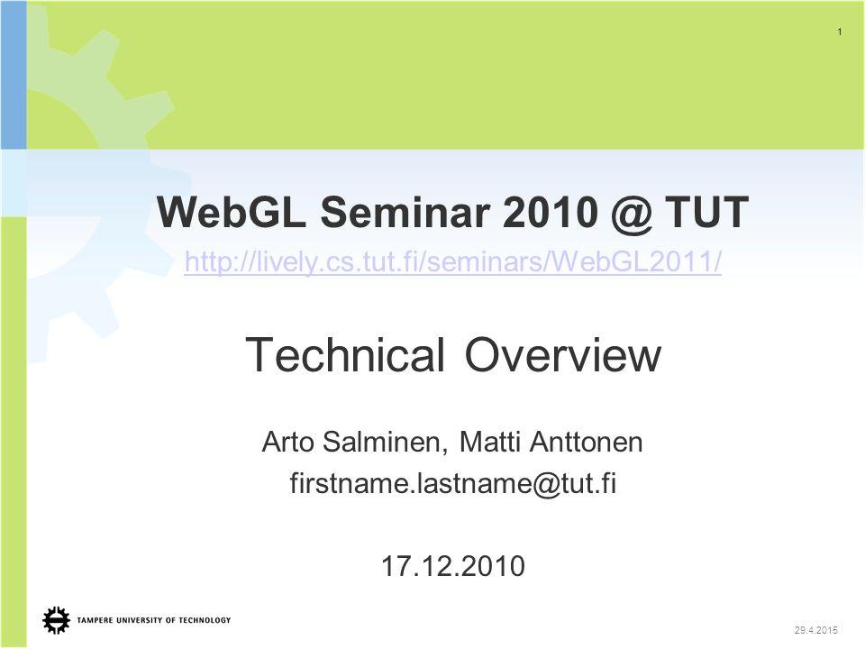 1 29.4.2015 WebGL Seminar 2010 @ TUT http://lively.cs.tut.fi/seminars/WebGL2011/ Technical Overview Arto Salminen, Matti Anttonen firstname.lastname@tut.fi 17.12.2010